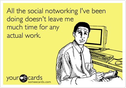 All the social notworking I've been doing doesn't leave me much time for any actual work.
