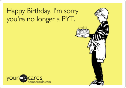 Happy Birthday. I'm sorry you're no longer a PYT.