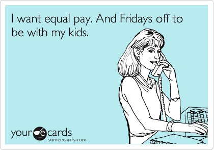 I want equal pay. And Fridays off to be with my kids.