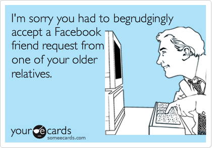 I'm sorry you had to begrudgingly accept a Facebook friend request from one of your older relatives.