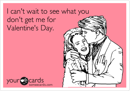 I can't wait to see what you don't get me for Valentine's Day.
