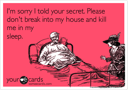 I'm sorry I told your secret. Please don't break into my house and kill me in my sleep.