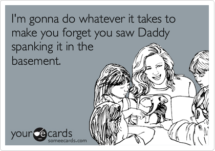 I'm gonna do whatever it takes to make you forget you saw Daddy spanking it in the basement.