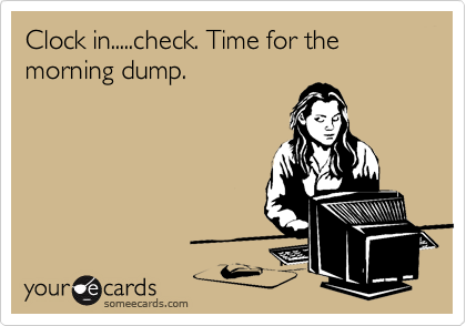 Clock in.....check. Time for the morning dump.