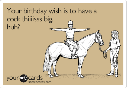 Your birthday wish is to have a cock thiiiisss big, huh?
