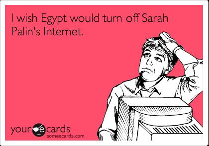 I wish Egypt would turn off Sarah Palin's Internet.