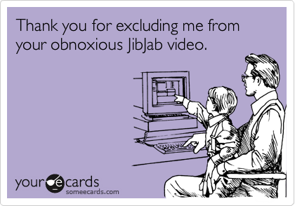 Thank you for excluding me from your obnoxious JibJab video.