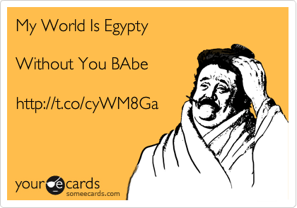 My World Is Egypty  Without You BAbe  http://t.co/cyWM8Ga