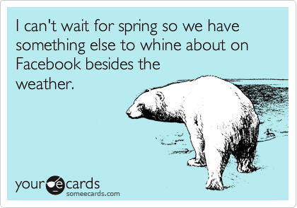 I can't wait for spring so we have something else to whine about on Facebook besides the weather.