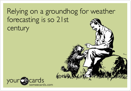 Relying on a groundhog for weather forecasting is so 21st century