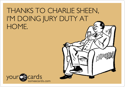THANKS TO CHARLIE SHEEN, I'M DOING JURY DUTY AT HOME.