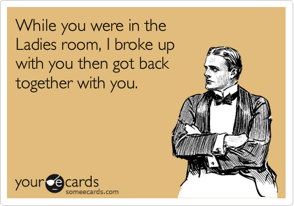 While you were in the  Ladies room, I broke up with you then got back together with you.