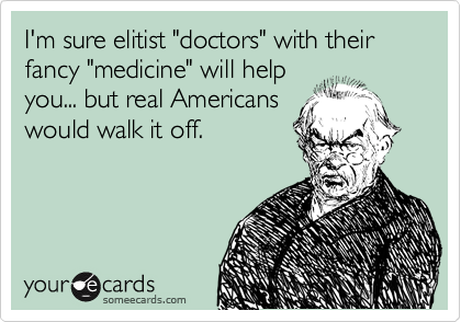 """I'm sure elitist """"doctors"""" with their fancy """"medicine"""" will help you... but real Americans would walk it off."""