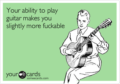 Your ability to play guitar makes you  slightly more fuckable