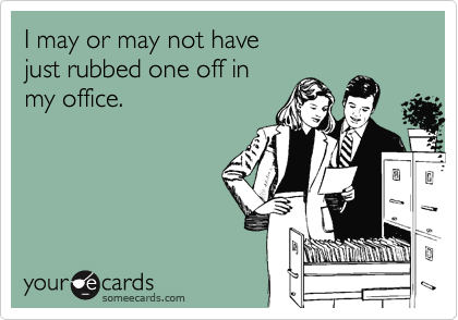 I may or may not have  just rubbed one off in  my office.