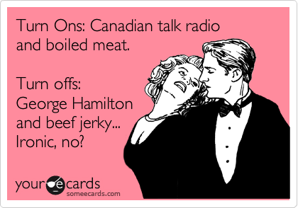 Turn Ons: Canadian talk radio  and boiled meat.  Turn offs: George Hamilton and beef jerky... Ironic, no?