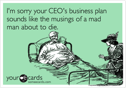I'm sorry your CEO's business plan sounds like the musings of a mad man about to die.
