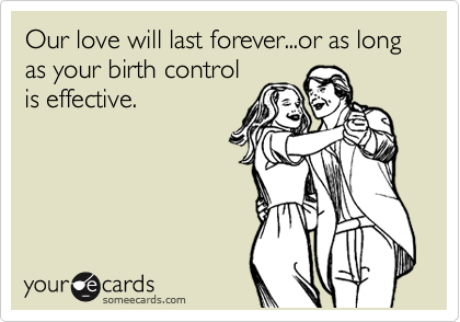Our love will last forever...or as long as your birth control is effective.