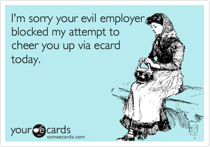 I'm sorry your evil employer blocked my attempt to cheer you up via ecard today.
