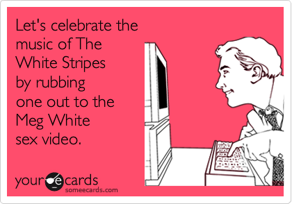 Let's celebrate the  music of The White Stripes by rubbing  one out to the Meg White  sex video.