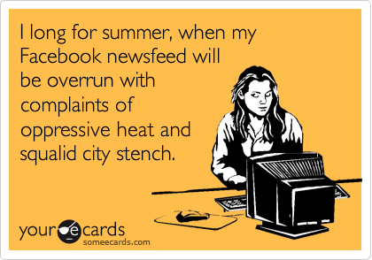 I long for summer, when my Facebook newsfeed will be overrun with complaints of oppressive heat and squalid city stench.