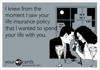 I knew from the moment I saw your life insurance policy that I wanted to spend your life with you.