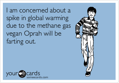 I am concerned about a spike in global warming due to the methane gas vegan Oprah will be farting out.