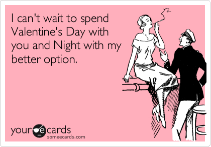 I can't wait to spend Valentine's Day with you and Night with my better option.