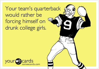Your team's quarterback would rather be forcing himself on drunk college girls.