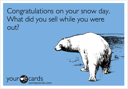 Congratulations on your snow day.  What did you sell while you were out?