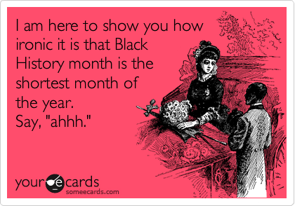 """I am here to show you how ironic it is that Black History month is the shortest month of the year. Say, """"ahhh."""""""
