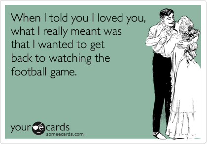 When I told you I loved you, what I really meant was that I wanted to get back to watching the football game.