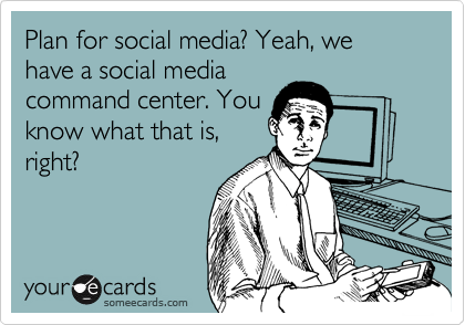 Plan for social media? Yeah, we have a social media command center. You know what that is, right?