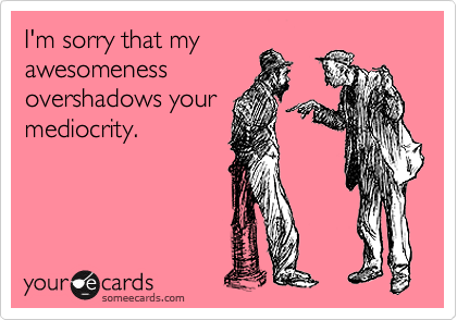I'm sorry that my awesomeness overshadows your mediocrity.