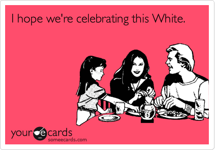 I hope we're celebrating this White.
