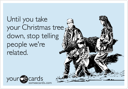 until you take your christmas tree down stop telling people were related - When Should You Take Your Christmas Tree Down