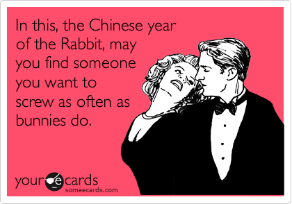In this, the Chinese year  of the Rabbit, may  you find someone you want to  screw as often as bunnies do.