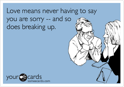 Love means never having to say you are sorry -- and so does breaking up.