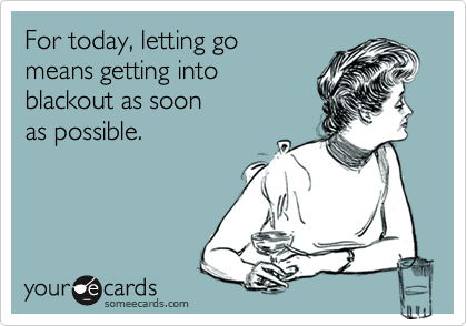 For today, letting go means getting into blackout as soon as possible.