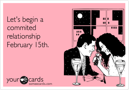 Let's begin a commited relationship February 15th.