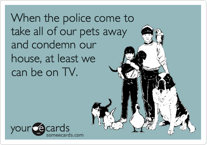 When the police come to take all of our pets away and condemn our  house, at least we  can be on TV.