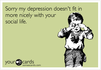 Sorry my depression doesn't fit in more nicely with your social life.