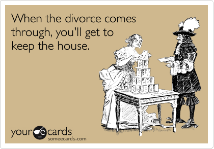 When the divorce comes through, you'll get to keep the house.