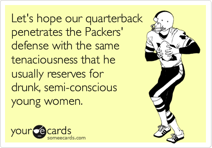 Let's hope our quarterback penetrates the Packers' defense with the same tenaciousness that he usually reserves for  drunk, semi-conscious young women.