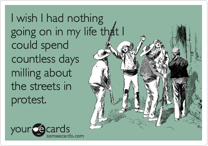 I wish I had nothing going on in my life that I could spend countless days milling about the streets in protest.