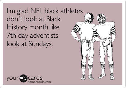 I'm glad NFL black athletes don't look at Black History month like 7th day adventists look at Sundays.