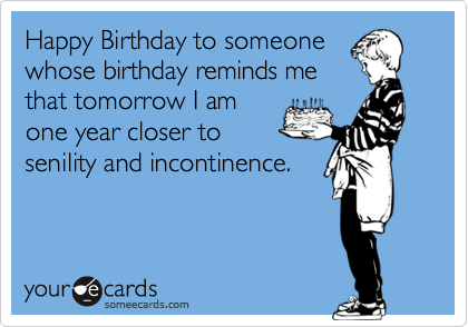 Happy Birthday to someone whose birthday reminds me that tomorrow I am one year closer to senility and incontinence.