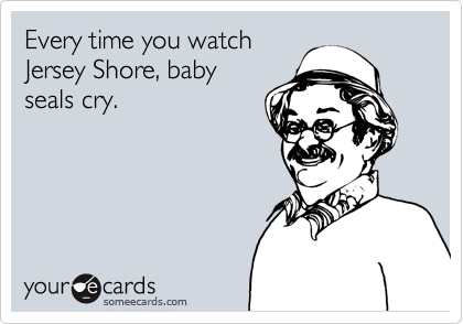 Every time you watch Jersey Shore, baby seals cry.