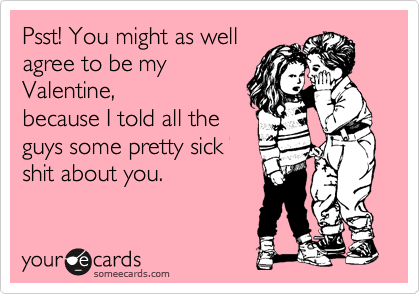 Psst! You might as well agree to be my Valentine, because I told all the guys some pretty sick shit about you.