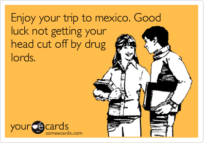 Enjoy your trip to mexico. Good luck not getting your head cut off by drug lords.